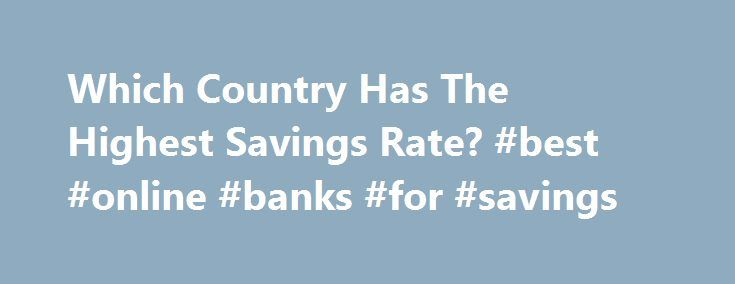 Which Country Has The Highest Savings Rate? #best #online #banks #for #savings http://savings.remmont.com/which-country-has-the-highest-savings-rate-best-online-banks-for-savings/  Which Country Has The Highest Savings Rate? by Chris on December 4, 2011 Are you...