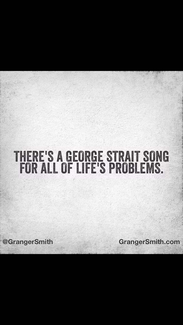 """There's a George Strait song for all of life's problems."" - Earl Dibbles Jr."