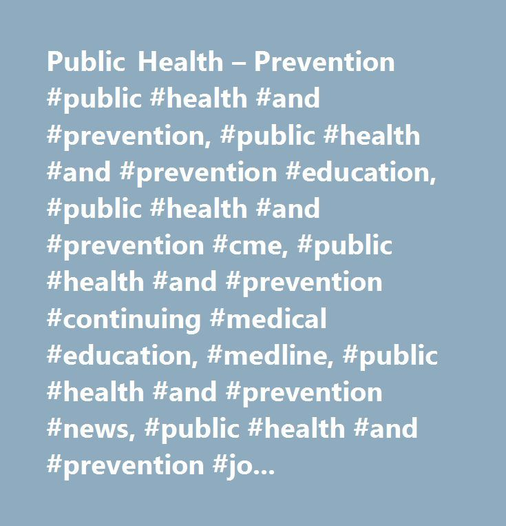 Public Health – Prevention #public #health #and #prevention, #public #health #and #prevention #education, #public #health #and #prevention #cme, #public #health #and #prevention #continuing #medical #education, #medline, #public #health #and #prevention #news, #public #health #and #prevention #journals, #public #health #and #prevention #conferences, #public #health #and #prevention #patient #education, #public #health #and #prevention #drug #information, #addiction, #depression, #geriatric…