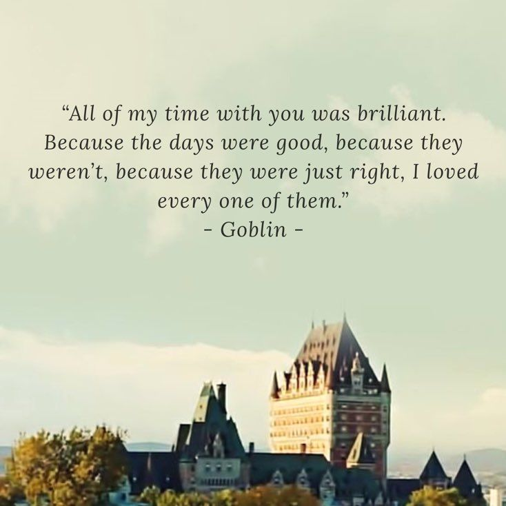 """All of my time with you was brilliant. Because the days were good, because they weren`t, because they were just right, I loved every one of them."" from Goblin: the Lonely and Great God"