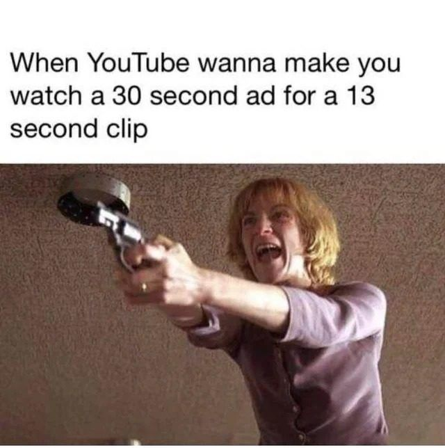 When Youtube Wanna Make You Watch A 30 Second Ad For A 13 Second Clip Best Funny Jokes Best Memes Ever Funny Memes