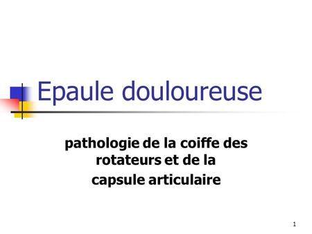 1 Epaule douloureuse pathologie de la coiffe des rotateurs et de la capsule articulaire.