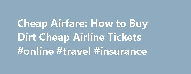 Cheap Airfare: How to Buy Dirt Cheap Airline Tickets #online #travel #insurance http://travel.remmont.com/cheap-airfare-how-to-buy-dirt-cheap-airline-tickets-online-travel-insurance/  #how to find cheap airline tickets # Cheap Airfare: How to Buy Dirt Cheap Airline Tickets For those who love traveling and for those who have to, owing to their business needs, finding cheap airfare becomes indispensable. Traveling helps you develop an understanding of the different cultures, races and creeds…