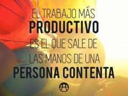 〽️El trabajo mas productivo es el que sale de las  manos de una persona contenta