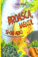 Broasca, melcul si-un arici - Lidia Batali; Varsta: 2+; Este o carte plina de gratie si umor, scrisa cu un talent literar care este in acelasi timp si educativ. Ilustratii suave, in acuarela. Comunicare empatica. Cuprinde si ghicitori.