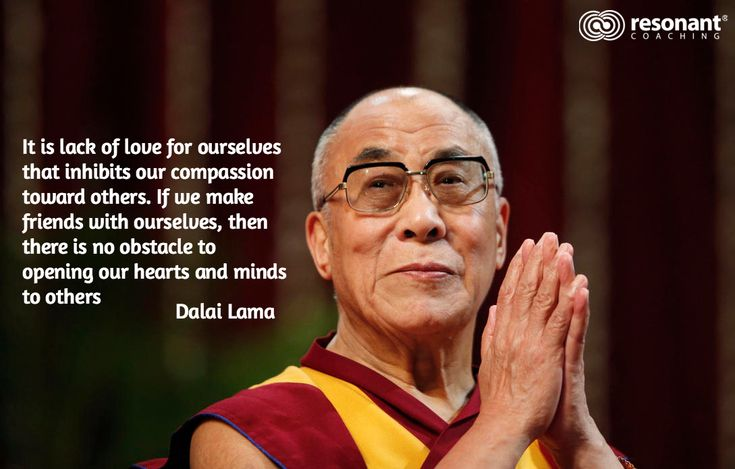 It is lack of love for ourselves that inhibits our compassion  toward others. If we make  friends with ourselves, then  there is no obstacle to  opening our hearts and minds  to others  / Dalai Lama