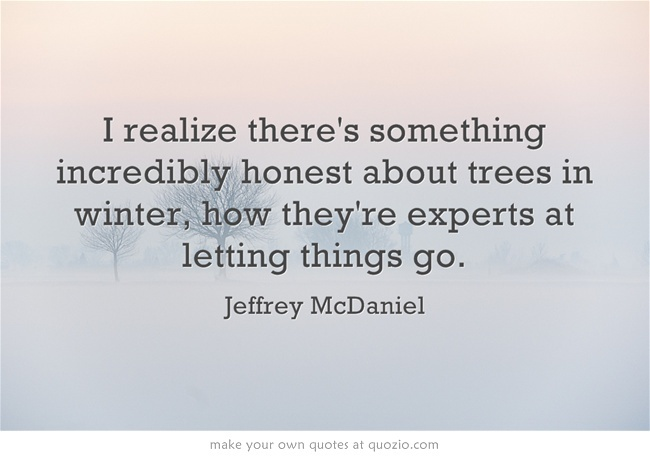 I realize there's something incredibly honest about trees in winter, how they're experts at letting things go.