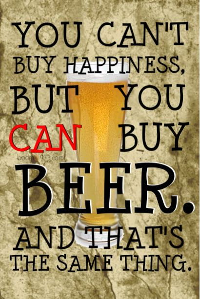 You can't buy happiness, but you can buy beer - and that's the same thing.