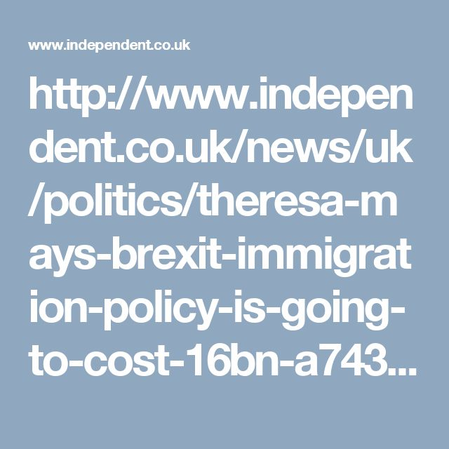 http://www.independent.co.uk/news/uk/politics/theresa-mays-brexit-immigration-policy-is-going-to-cost-16bn-a7434766.html