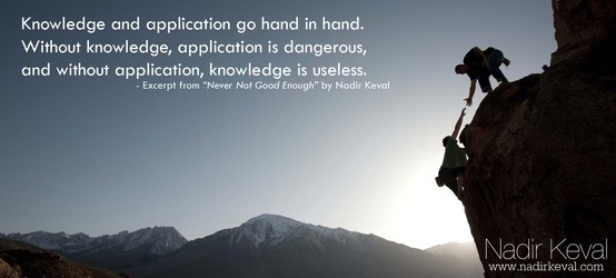 """Knowledge and application go hand in hand. Without knowledge, application is dangerous, and without application, knowledge is useless."" - Excerpt from ""Never Not Good Enough"" Read the whole article at nadirkeval.com!"