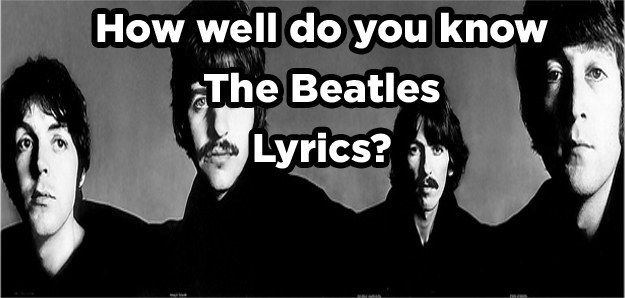 How Well Do You Know The Beatles' Lyrics  You got 16 out of 17 right! You're a regular Beatlemaniac! Amazing!