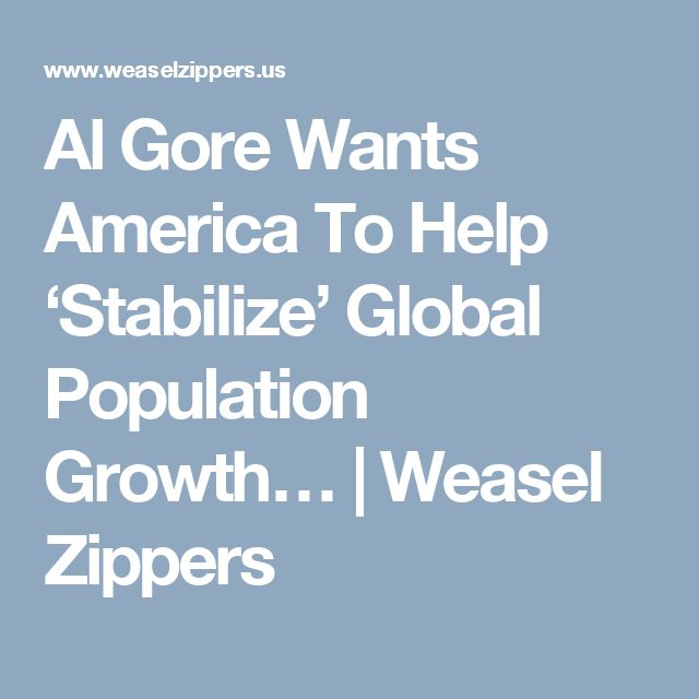 Al Gore Wants America To Help 'Stabilize' Global Population Growth… | Weasel Zippers