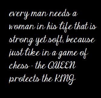 every man needs a woman in his life that is strong yet soft, because just like in a game of chess - the queen protects the king.
