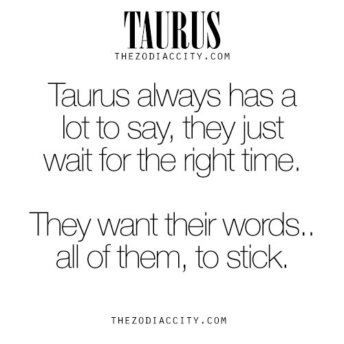 Zodiac Taurus Facts – Taurus always has a lot to say, they just wait for the right time, They want their words… all of them, to stick. For much more on the zodiac signs, click here.