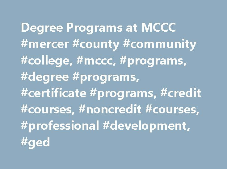 Degree Programs at MCCC #mercer #county #community #college, #mccc, #programs, #degree #programs, #certificate #programs, #credit #courses, #noncredit #courses, #professional #development, #ged http://idaho.nef2.com/degree-programs-at-mccc-mercer-county-community-college-mccc-programs-degree-programs-certificate-programs-credit-courses-noncredit-courses-professional-development-ged/  # Visual Artsconcentrations: Art History, Ceramics/Sculpture, Fine Arts * State approval pending 1 offered…