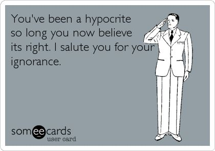 You've been a hypocrite so long you now believe it's right. I salute you for your ignorance.
