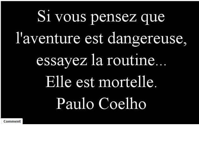 Il n'est pas français mais je l'aime .... if you think adventure is dangerous, try routine. . . it is deadly.