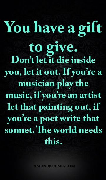You have a gift to give. Don't let it die inside you, let it out. If you're a…