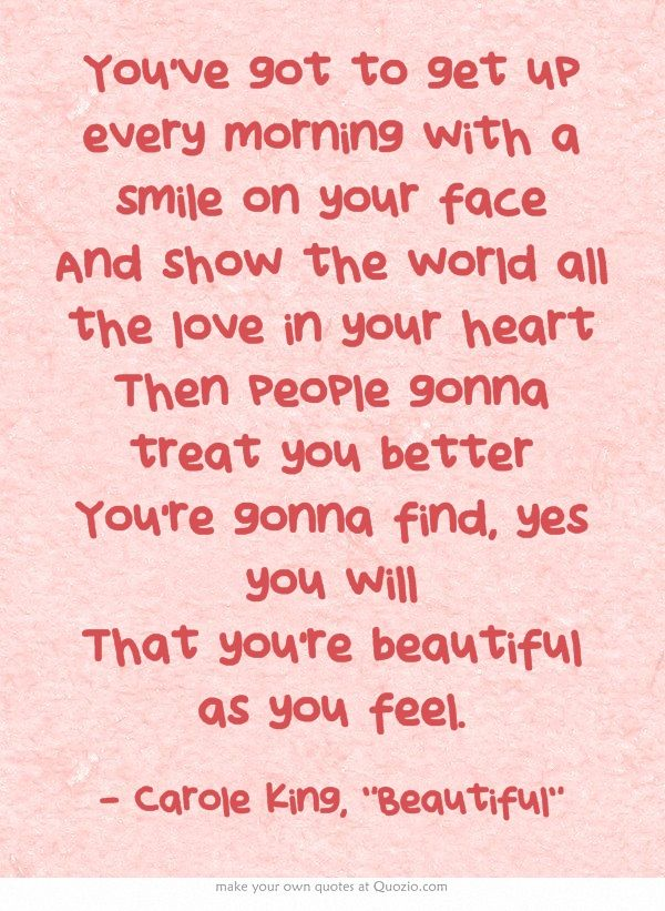 You've got to get up every morning with a smile on your face And show the world all the love in your heart Then people gonna treat you better You're gonna find, yes you will That you're beautiful as you feel.