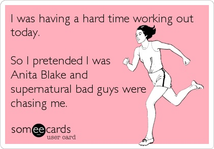 """I was having a hard time working out today. So I pretended I was Anita Blake and supernatural bad guys were chasing me."""