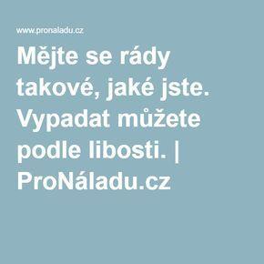 Mějte se rády takové, jaké jste. Vypadat můžete podle libosti. | ProNáladu.cz