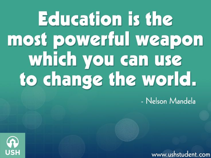 """Education is the most powerful weapon which you can use to change the world."" -Nelson Mandela"
