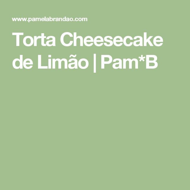 Torta Cheesecake de Limão | Pam*B