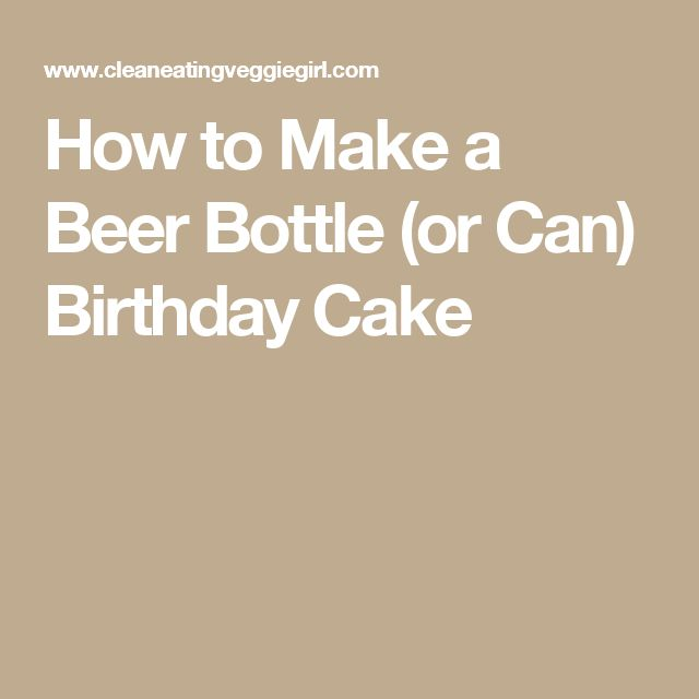How to Make a Beer Bottle (or Can) Birthday Cake