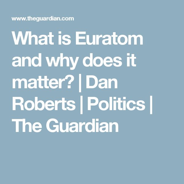 What is Euratom and why does it matter? | Dan Roberts | Politics | The Guardian