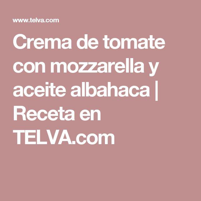 Crema de tomate con mozzarella y aceite albahaca | Receta en TELVA.com