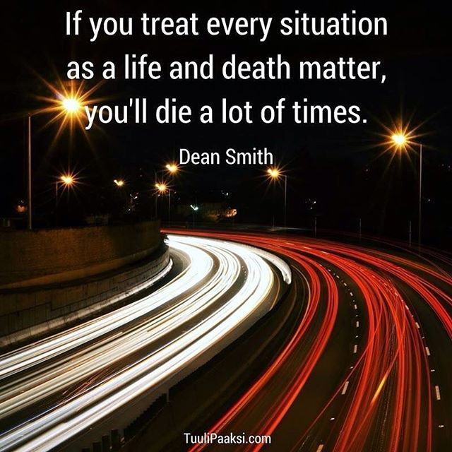 If you treat every #situation as a #life and #death matter, you'll die a lot of times. Dean Smith #stressmanagement #quote #lifeanddeath