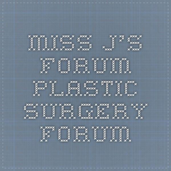 Miss J's Forum - Plastic Surgery Forum