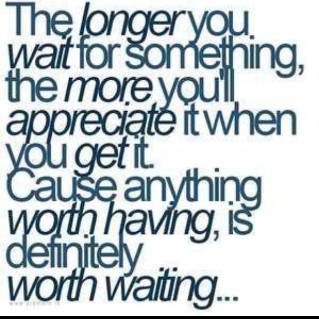 it's worth the wait. be patient.