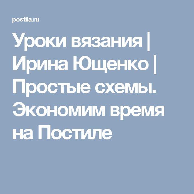 Уроки вязания | Ирина Ющенко | Простые схемы. Экономим время на Постиле