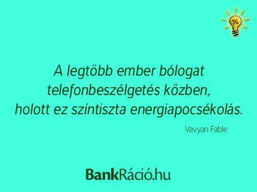 A legtöbb ember bólogat telefonbeszélgetés közben, holott ez színtiszta energiapocsékolás. - Vavyan Fable, www.bankracio.hu idézet