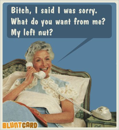 Bitch, I said I was sorry. What do you want from me? My left nut? ecard blunt card