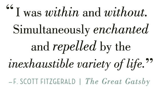 I was within and without. Simultaneously enchanted and repelled by the inexhaustible variety of life. - F. Scott Fitzgerald, The Great Gatsby #literary #quotes