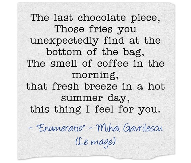 The last chocolate piece, Those fries you unexpectedly find at the bottom of the bag, The smell of coffee in the morning, that fresh breeze in a hot summer day, this thing I feel for you.