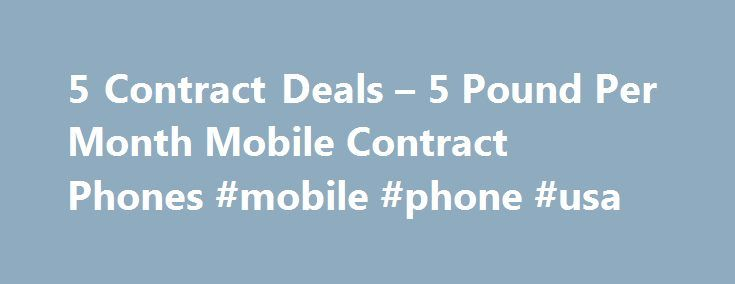 5 Contract Deals – 5 Pound Per Month Mobile Contract Phones #mobile #phone #usa http://mobile.remmont.com/5-contract-deals-5-pound-per-month-mobile-contract-phones-mobile-phone-usa/  It is not too difficult to buy a nicely configured handset at extremely low price because seven most prominent networks of UK including Vodafone, Virgin, Orange, O2, 3, Talk-Mobile and T-Mobile offer a stupendous deal to serve customers better. This deal is known as �5 per month contracts. You will feel…