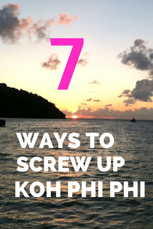 7 Ways to Screw up Koh Phi Phi  Did you think Koh Phi Phi was overrated? Here are 7 ways to screw up Koh Phi Phi. Try not to do them and use the Koh Phi Phi travel tips below instead!  Ko Phi Phi Travel Tips – 7 Ways to Screw it up