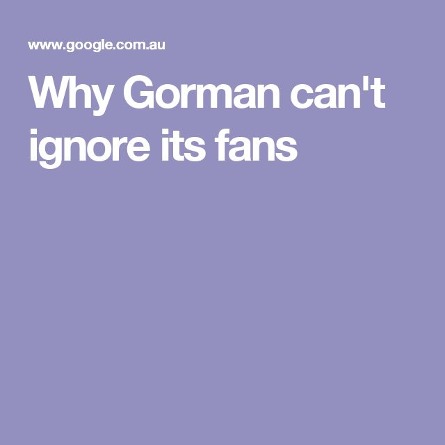 Why Gorman can't ignore its fans