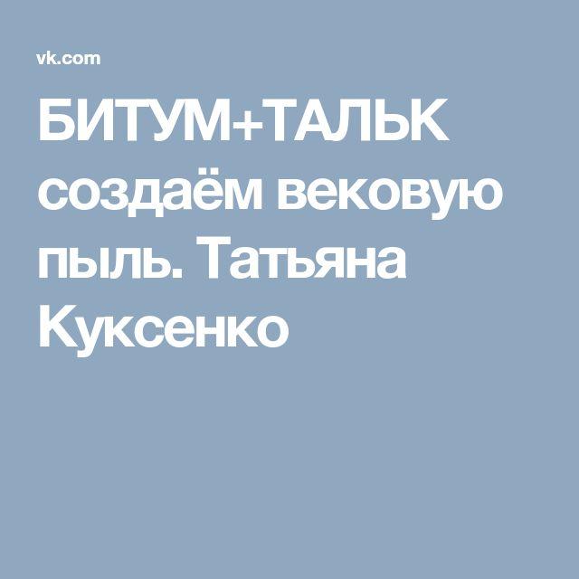 БИТУМ+ТАЛЬК создаём вековую пыль. Татьяна Куксенко