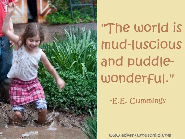 "http://adventurouschild.com/  Happy Mud Day everyone!  ""The world is mud-luscious and puddle-wonderful."" - E.E. Cummings"