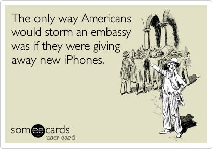 The only way Americans would storm an embassy was if they were giving away new iPhones.