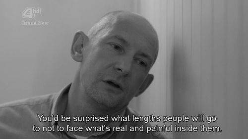 You'd be surprised what lengths people will go to not to face what's real and painful inside them.