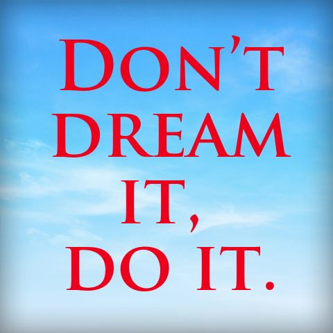 Dont dream it, do it.