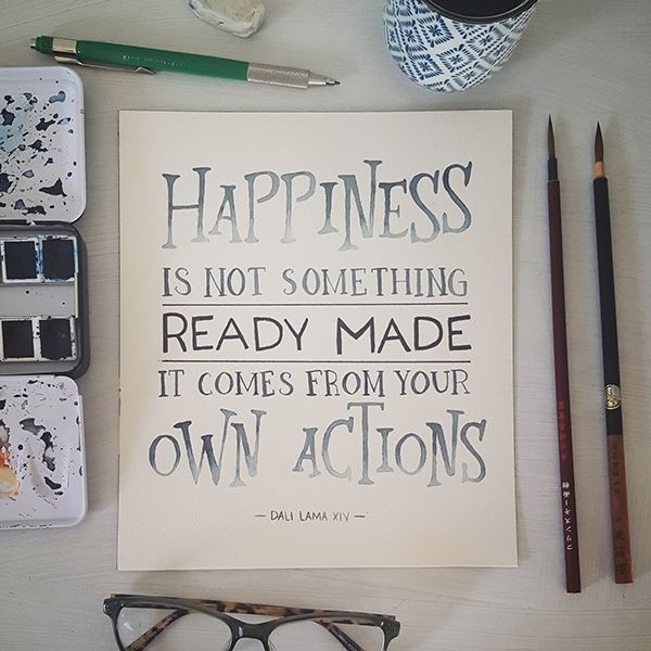 """""""Happiness is not something ready made, it comes from your own actions.""""  ― Dali Lama XIV"""