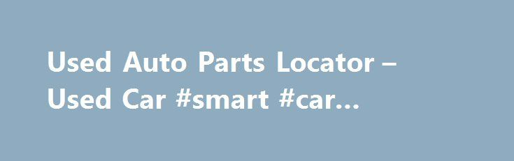 Used Auto Parts Locator – Used Car #smart #car #accessories http://car.remmont.com/used-auto-parts-locator-used-car-smart-car-accessories/  #used auto dealers # Discount Used Auto Parts Store Used Auto Part Locator Store Looking for used auto or car parts? We can help you find your parts fast & cheap! Once you complete our part locating web interface form, your auto part query will get distributed instantly to a major network of automotive refurbishers, […]The post Used Auto Parts Locator –…