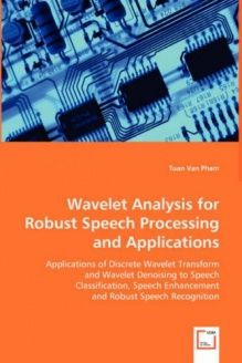 Wavelet Analysis For Robust Speech Processing and Applications  Applications of Discrete Wavelet Transform and Wavelet Denoising to Speech ... Enhancement and Robust Speech Recognition, 978-3639024166, Tuan Van Pham, VDM Verlag