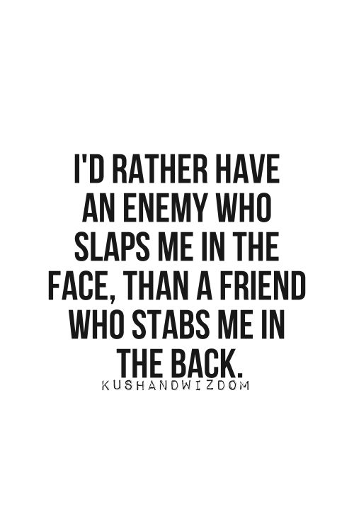 I'd rather have an enemy who slaps me in the face, than a friend who stabs me in the back